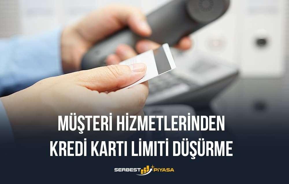 müşteri hizmetlerinden kredi kartı limiti düşürme