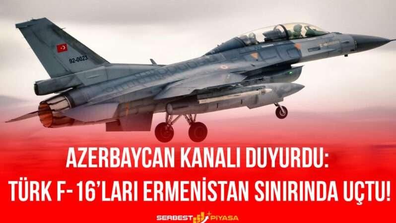 Azerbaycan Kanalı Duyurdu: Türk F-16'ları Ermenistan Sınırında Uçtu!